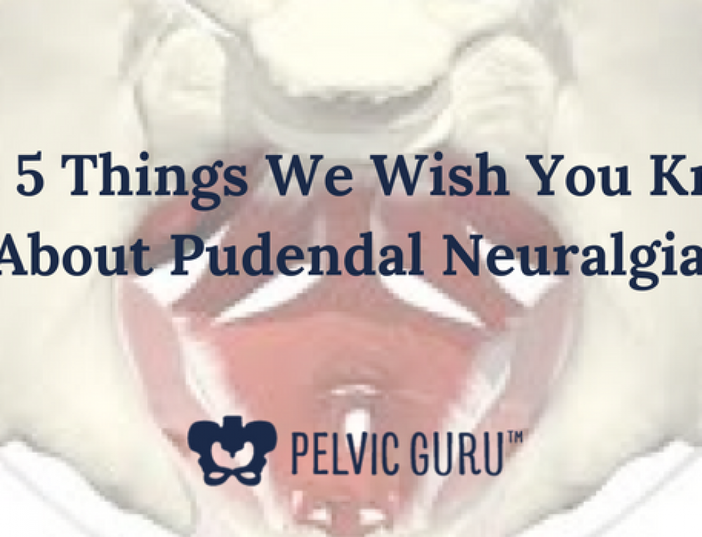 The 5 Things We Wish You Knew About Pudendal Neuralgia